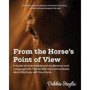 From the Horse's Point of View: A Guide to Understanding Horse Behavior and Language with Tips to Help You Communicate More Effectively with Your Hors, Paperback/Debbie Steglic