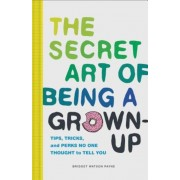 The Secret Art of Being a Grown-Up: Tips, Tricks, and Perks No One Thought to Tell You, Hardcover