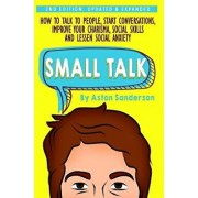 Small Talk: How to Talk to People, Improve Your Charisma, Social Skills, Conversation Starters & Lessen Social Anxiety, Hardcover/Aston Sanderson
