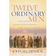 Twelve Ordinary Men: How the Master Shaped His Disciples for Greatness, and What He Wants to Do with You, Paperback/John F. MacArthur