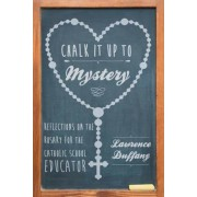 Chalk It Up to Mystery: Reflections on the Rosary for the Catholic School Educator, Paperback