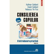 Consilierea copiilor. O introducere practica (Editia a II-a, revazuta si adaugita)/David Geldard, Kathryn Geldard, Rebecca Yin Foo