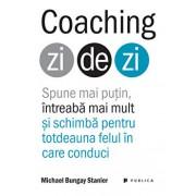 Coaching zi de zi. Spune mai putin, intreaba mai mult si schimba pentru totdeauna felul in care conduci/Michael Bungay Stanier