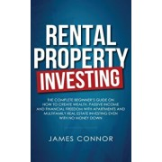 Rental Property Investing: Complete Beginner's Guide on How to Create Wealth, Passive Income and Financial Freedom with Apartments and Multifamil, Paperback/James Connor