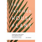 The Inspired Houseplant: Transform Your Home with Indoor Plants from Kokedama to Terrariums and Water Gardens to Edibles, Hardcover/Jen Stearns