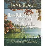 How to Build a Relationship with the God of Your Understanding: Part One Start Where You Are, Paperback/Jane Beach