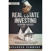 Real Estate Investing - Flipping Houses: Complete beginner's guide on how to Find, Finance, Rehab and Resell Homes in the Right Way for Profit. Build, Paperback/Brandon Hammond