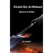 Khalid Bin Al-Waleed: Sword of Allah: A Biographical Study of One of the Greatest Military Generals in History