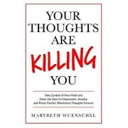 Your Thoughts are Killing You: Take Control of Your Mind and Close the Door to Depression, Anxiety and Those Fearful, Worrisome Thoughts Forever, Paperback/Marybeth Wuenschel