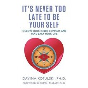 It's Never Too Late to Be Your Self: Follow Your Inner Compass and Take Back Your Life, Paperback/Davina Kotulski