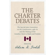 The Charter Debates: The Special Joint Committee on the Constitution, 1980-81 and the Making of the Canadian Charter of Rights and Freedoms