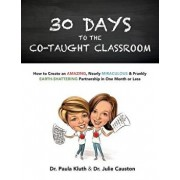 30 Days to the Co-Taught Classroom: How to Create an Amazing, Nearly Miraculous & Frankly Earth-Shattering Partnership in One Month or Less, Paperback/Dr Paula Kluth Phd