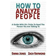 How to Analyze People: Reading People 101: A Guide with 25+ Tricks to Read the Person You Are Talking to - Why You Must Learn to Understand H, Paperback/Emma Jones