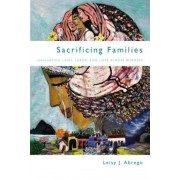 Sacrificing Families: Navigating Laws, Labor, and Love Across Borders, Paperback