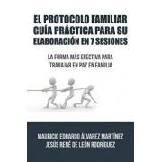 El Protocolo Familiar Gu a Pr ctica Para Su Elaboraci n En 7 Sesiones: La Forma M s Efectiva Para Trabajar En Paz En Familia, Paperback/Alvarez De Leon