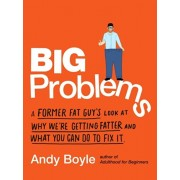 Big Problems: A Former Fat Guy's Look at Why We're Getting Fatter and What You Can Do to Fix It, Paperback/Andy Boyle