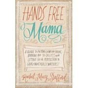 Hands Free Mama: A Guide to Putting Down the Phone, Burning the To-Do List, and Letting Go of Perfection to Grasp What Really Matters!, Paperback/Rachel Macy Stafford