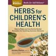 Herbs for Children's Health: How to Make and Use Gentle Herbal Remedies for Soothing Common Ailments, Paperback/Rosemary Gladstar