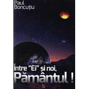 Intre 'Ei' si noi, Pamantul!/Paul Boncutiu