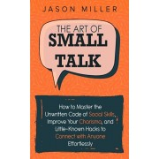 The Art of Small Talk: How to Master the Unwritten Code of Social Skills, Improve Your Charisma, and Little-Known Hacks to Connect with Anyon, Paperback/Jason Miller