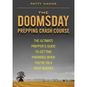 The Doomsday Prepping Crash Course: The Ultimate Prepper's Guide to Getting Prepared When You're on a Tight Budget, Paperback/Patty Hahne