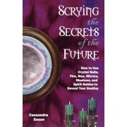 Scrying the Secrets of the Future: How to Use Crystal Balls, Water, Fire, Wax, Mirrors, Shadows, and Spirit Guides to Reveal Your Destiny, Paperback