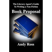 The Literary Agent's Guide to Writing a Non-Fiction Book Proposal, Paperback/Andy Ross