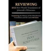 Reviewing 2013 New World Translation of Jehovah's Witnesses: Examining the History of the Watchtower Translation and the Latest Revision, Paperback/Edward D. Andrews