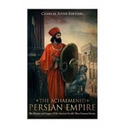 The Achaemenid Persian Empire: The History and Legacy of the Ancient Greeks' Most Famous Enemy/Charles River Editors