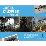 The Big Bad World of Concept Art for Video Games: How to Start Your Career as a Concept Artist, Paperback