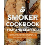 Smoker Cookbook: Fish and Seafood: Complete Smoker Cookbook for Real Barbecue, the Ultimate How-To Guide for Smoking Fish, the Art of S, Paperback/Roger Murphy