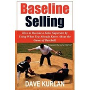 Baseline Selling: How to Become a Sales Superstar by Using What You Already Know about the Game of Baseball, Paperback/Dave Kurlan