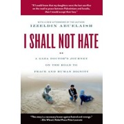 I Shall Not Hate: A Gaza Doctor's Journey on the Road to Peace and Human Dignity, Paperback/Izzeldin Abuelaish