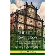 The Life of Saint Issa: The Lost Years of Jesus Christ in India and the East (Hardcover)/Nicholas Notovitch