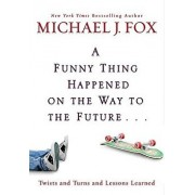 A Funny Thing Happened on the Way to the Future: Twists and Turns and Lessons Learned, Hardcover/Michael J. Fox