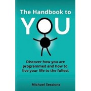 The Handbook to You: Discover how you are programmed and how to live your life to the fullest, Paperback/Michael Sessions