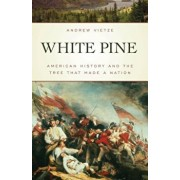 White Pine: American History and the Tree That Made a Nation, Paperback/Andrew Vietze
