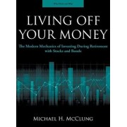 Living Off Your Money: The Modern Mechanics of Investing During Retirement with Stocks and Bonds, Hardcover/Michael H. McClung