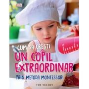 Cum sa cresti un copil extraordinar prin metoda montessori (0-6 ani). Tim Seldin. Ed. A II-a