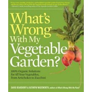 What's Wrong with My Vegetable Garden': 100 procente Organic Solutions for All Your Vegetables, from Artichokes to Zucchini, Paperback/David Deardorff