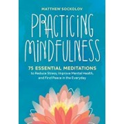 Practicing Mindfulness: 75 Essential Meditations to Reduce Stress, Improve Mental Health, and Find Peace in the Everyday, Paperback/Matthew Sockolov