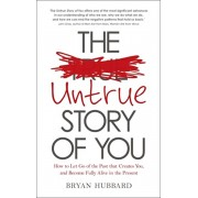 Untrue Story of You. How to Let Go of the Past that Creates You, and Become Fully Alive in the Present, Paperback/Bryan Hubbard