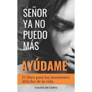 Seor, YA No Puedo Ms, aydame!: El libro para los momentos difciles de la vida, Paperback/Claudio De Castro