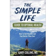 The Simple Life Guide to Optimal Health: How to Get Healthy and Feel Better Than Ever, Paperback/Gary Collins
