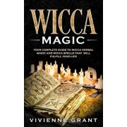 Wicca Magic: Your Complete Guide to Wicca Herbal Magic and Wicca Spells That Will Fulfill Your Life, Paperback/Vivienne Grant