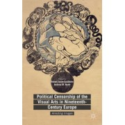 Political Censorship of the Visual Arts in Nineteenth-Century Europe: Arresting Images