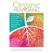 Organic Mentoring: A Mentor's Guide to Relationships with Next Generation Women, Paperback