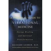 A Practical Guide to Vibrational Medicine: Energy Healing and Spiritual Transformation, Paperback/Richard Gerber