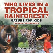 Who Lives in A Tropical Rainforest? Nature for Kids Children's Nature Books, Paperback/Baby Professor