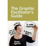 The Graphic Facilitator's Guide: How to Use Your Listening, Thinking and Drawing Skills to Make Meaning, Paperback/Brandy Agerbeck